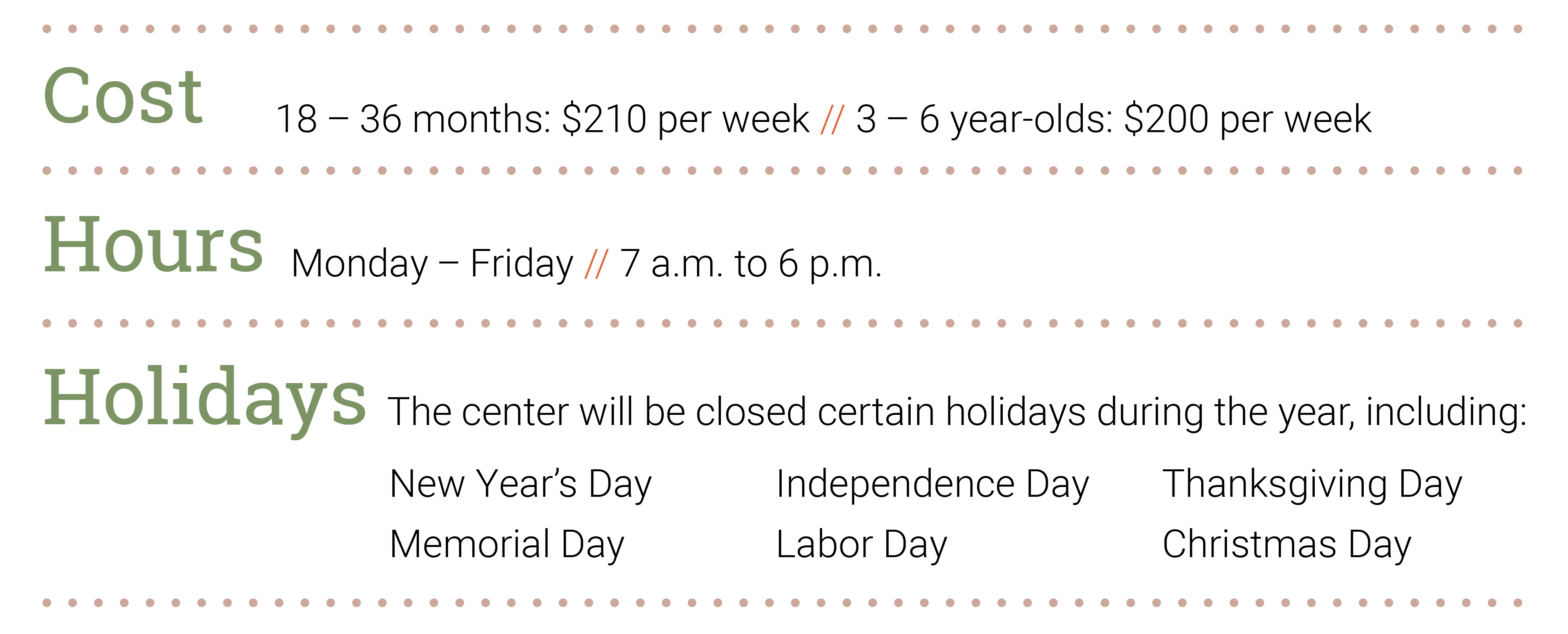 Cost: 18–36 months: $210 per week; 3–6 year-olds: $200 per week. Hours: Mon–Fri, 7 a.m.-6 p.m. Holidays- The center will be closed certain holidays during the year, including: New Year's Day, Memorial Day, Independence Day, Labor Day, Thanksgiving Day, Christmas Day